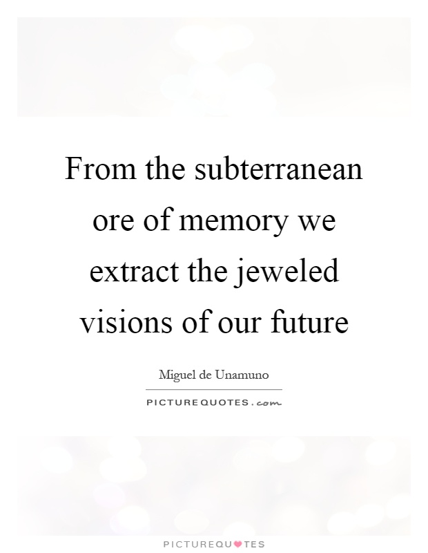 From the subterranean ore of memory we extract the jeweled visions of our future Picture Quote #1