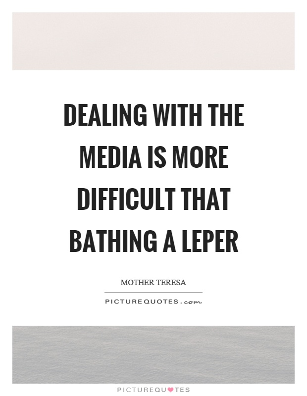 Dealing with the media is more difficult that bathing a leper Picture Quote #1