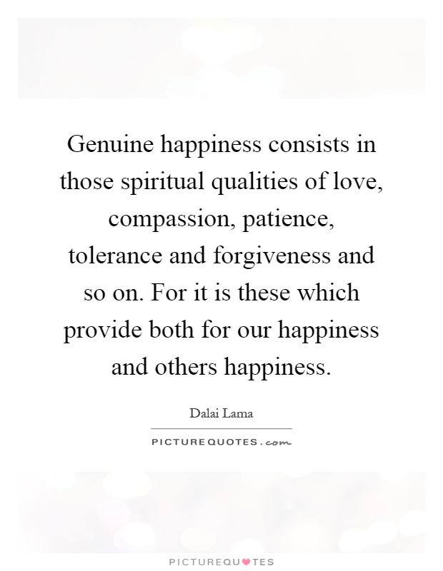 Genuine happiness consists in those spiritual qualities of love, compassion, patience, tolerance and forgiveness and so on. For it is these which provide both for our happiness and others happiness Picture Quote #1