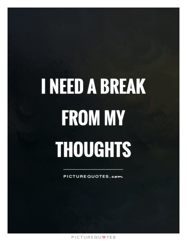 I need a break from my thoughts | Picture Quotes