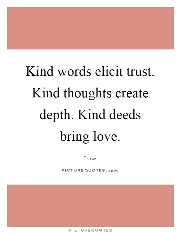 Kind words elicit trust. Kind thoughts create depth. Kind deeds bring love Picture Quote #1