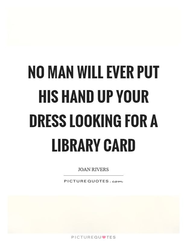 No man will ever put his hand up your dress looking for a library card Picture Quote #1