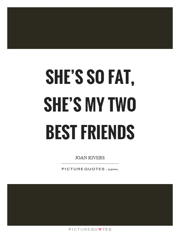 She's so fat, she's my two best friends Picture Quote #1
