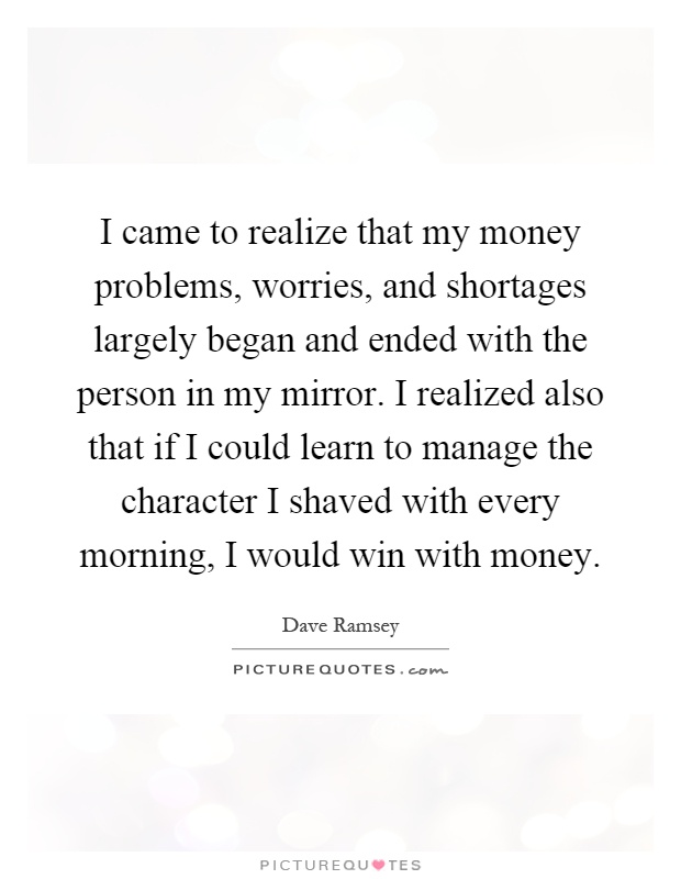 I came to realize that my money problems, worries, and shortages largely began and ended with the person in my mirror. I realized also that if I could learn to manage the character I shaved with every morning, I would win with money Picture Quote #1