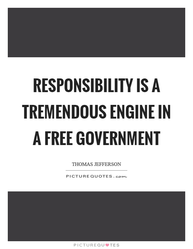 Responsibility is a tremendous engine in a free government Picture Quote #1