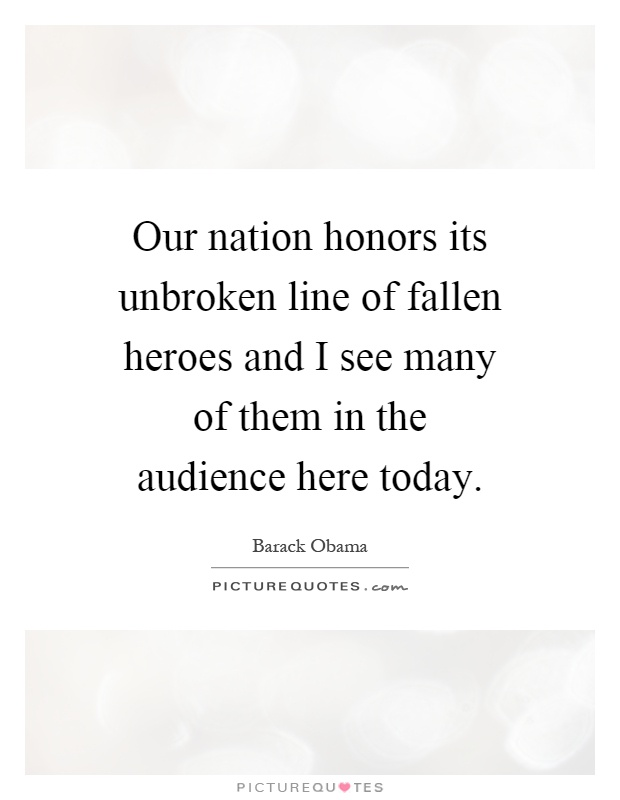 Our nation honors its unbroken line of fallen heroes and I see many of them in the audience here today Picture Quote #1