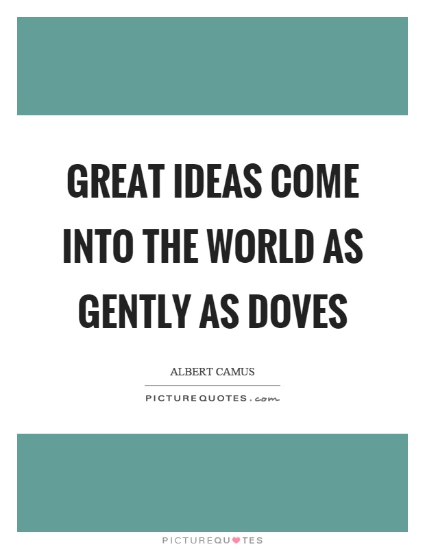 Great ideas come into the world as gently as doves Picture Quote #1