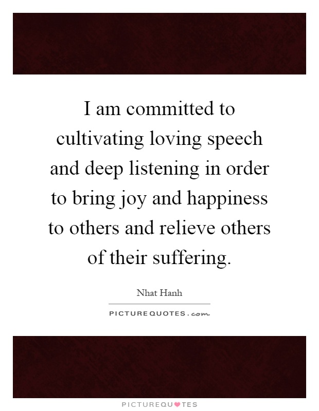 I am committed to cultivating loving speech and deep listening in order to bring joy and happiness to others and relieve others of their suffering Picture Quote #1