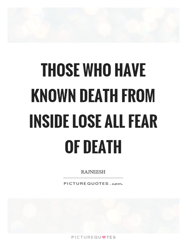 Those who have known death from inside lose all fear of death Picture Quote #1