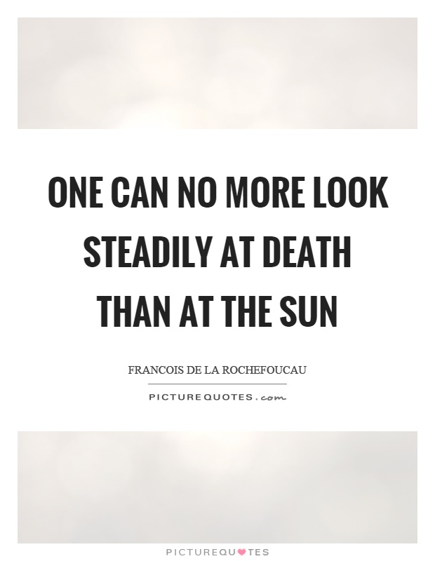 One can no more look steadily at death than at the sun Picture Quote #1
