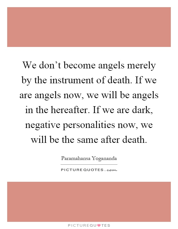 We don't become angels merely by the instrument of death. If we are angels now, we will be angels in the hereafter. If we are dark, negative personalities now, we will be the same after death Picture Quote #1