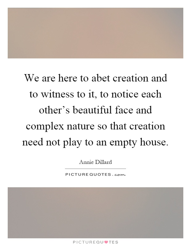 We are here to abet creation and to witness to it, to notice each other's beautiful face and complex nature so that creation need not play to an empty house Picture Quote #1