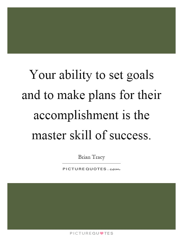 Your ability to set goals and to make plans for their accomplishment is the master skill of success Picture Quote #1