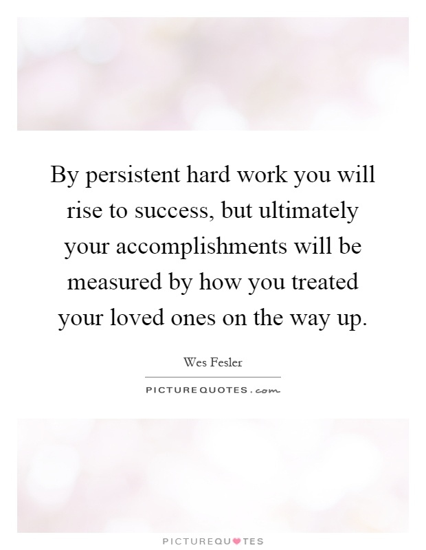 By persistent hard work you will rise to success, but ultimately your accomplishments will be measured by how you treated your loved ones on the way up Picture Quote #1