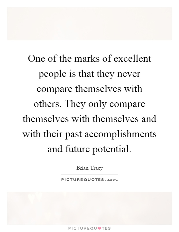 One of the marks of excellent people is that they never compare themselves with others. They only compare themselves with themselves and with their past accomplishments and future potential Picture Quote #1