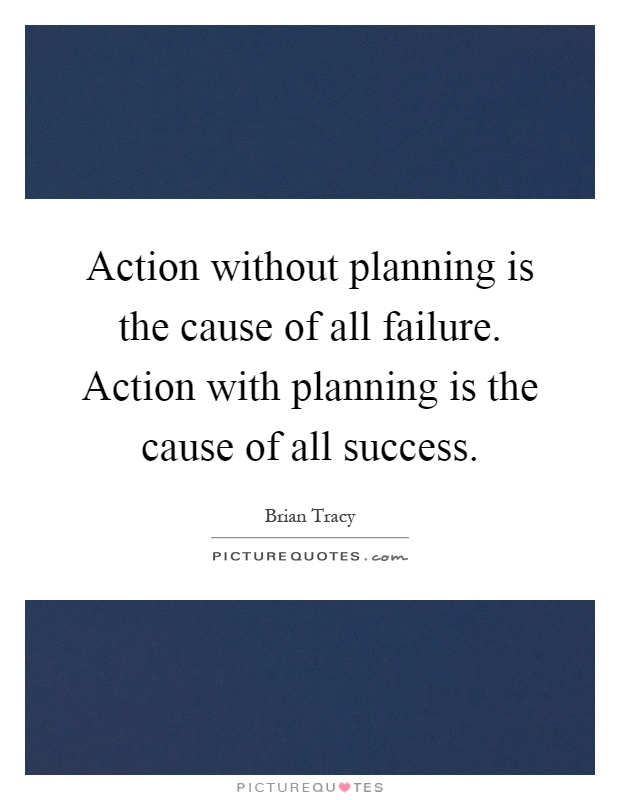 Action without planning is the cause of all failure. Action with planning is the cause of all success Picture Quote #1