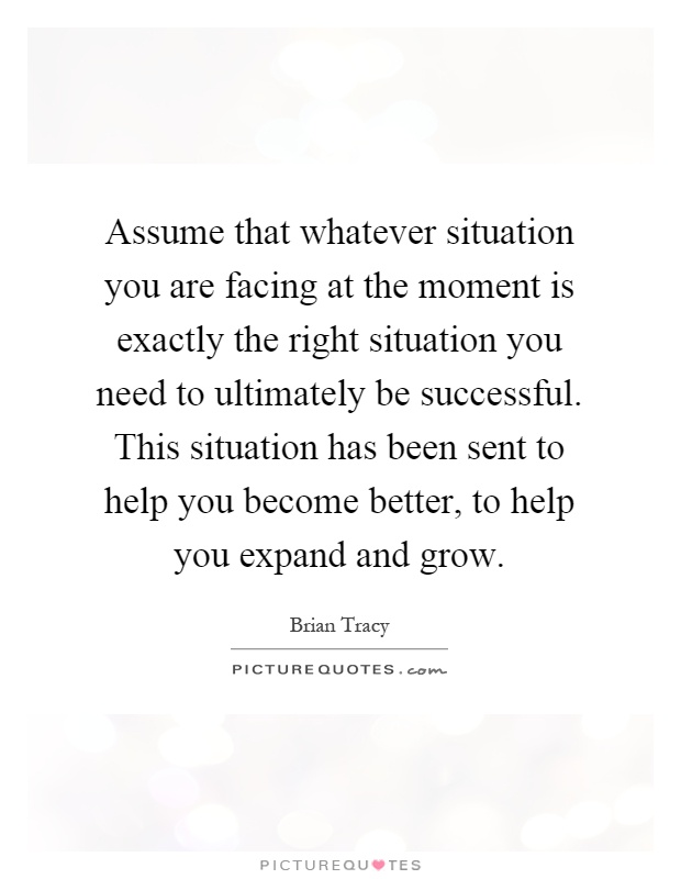 Assume that whatever situation you are facing at the ...