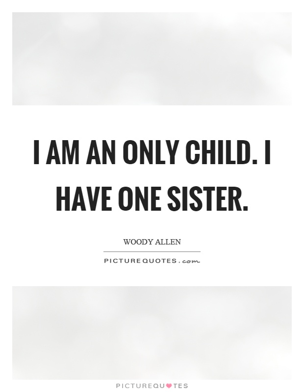 I am an only child. I have one sister Picture Quote #1