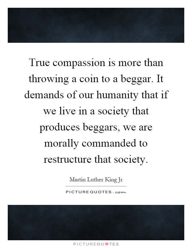 True compassion is more than throwing a coin to a beggar. It demands of our humanity that if we live in a society that produces beggars, we are morally commanded to restructure that society Picture Quote #1