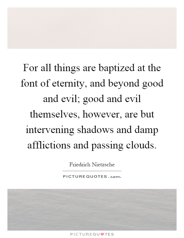 For all things are baptized at the font of eternity, and beyond good and evil; good and evil themselves, however, are but intervening shadows and damp afflictions and passing clouds Picture Quote #1