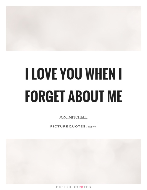 I love you when I forget about me Picture Quote #1