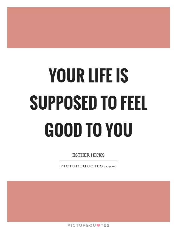 Your life is supposed to feel good to you Picture Quote #1