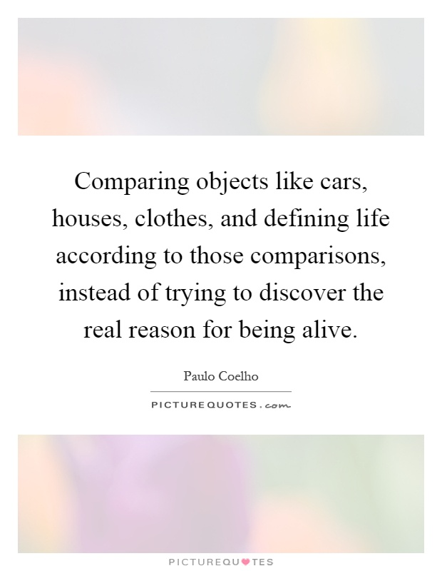 Comparing objects like cars, houses, clothes, and defining life according to those comparisons, instead of trying to discover the real reason for being alive Picture Quote #1