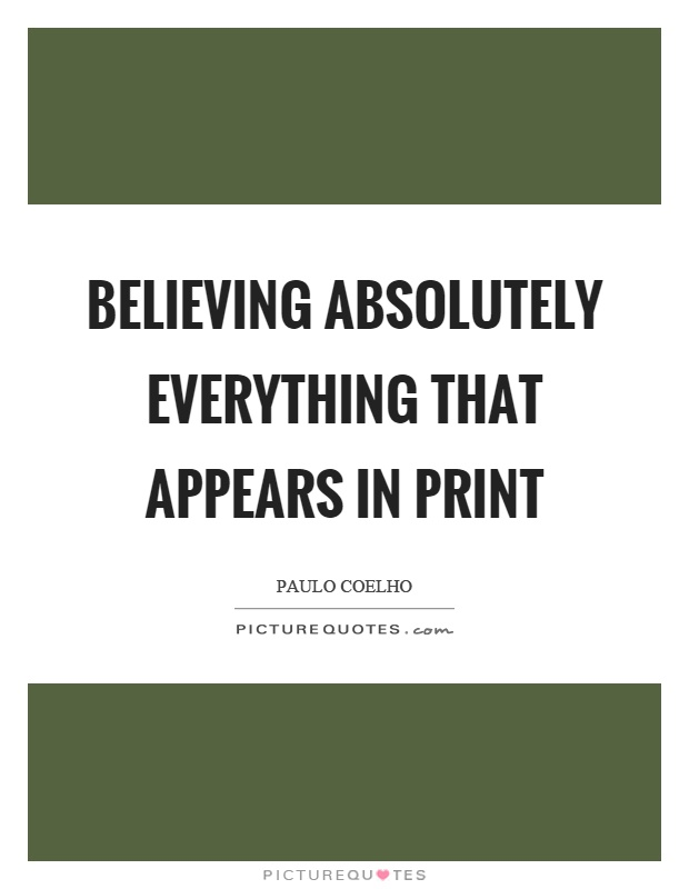 Believing absolutely everything that appears in print Picture Quote #1