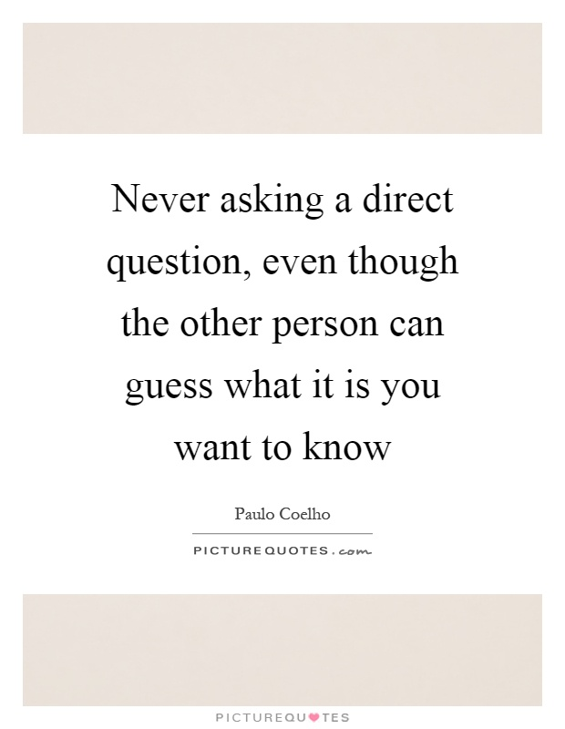 Never asking a direct question, even though the other person can guess what it is you want to know Picture Quote #1