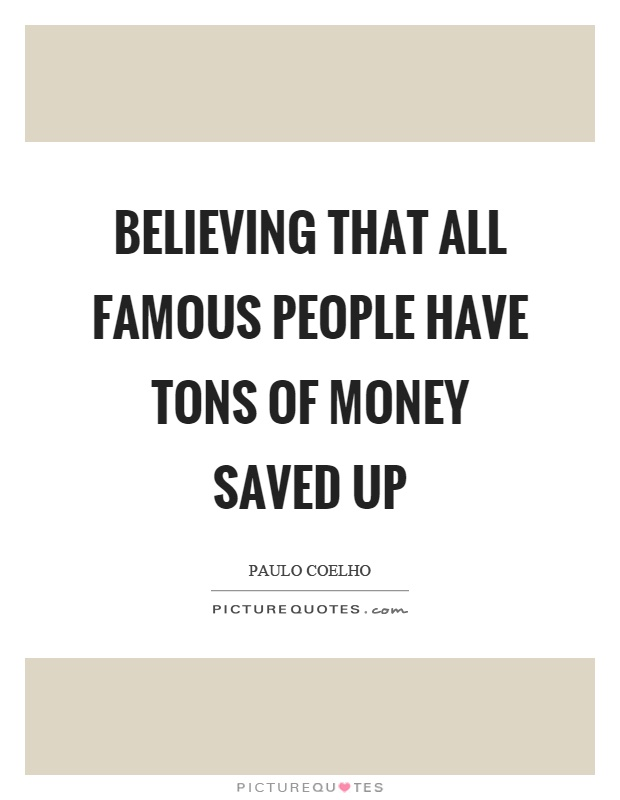 Believing that all famous people have tons of money saved up Picture Quote #1