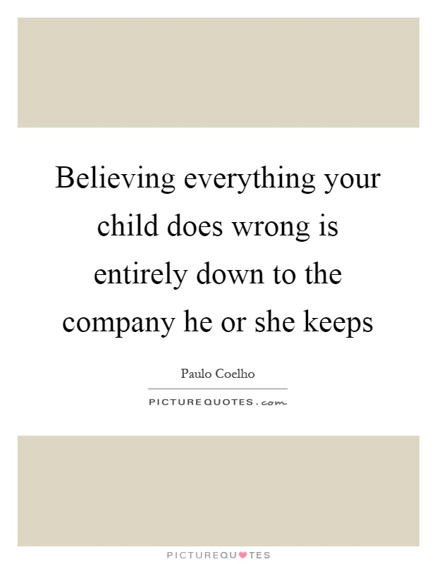 Believing everything your child does wrong is entirely down to the company he or she keeps Picture Quote #1
