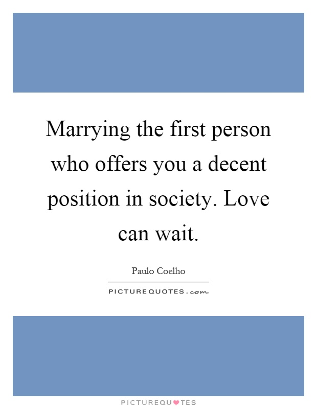Marrying the first person who offers you a decent position in society. Love can wait Picture Quote #1