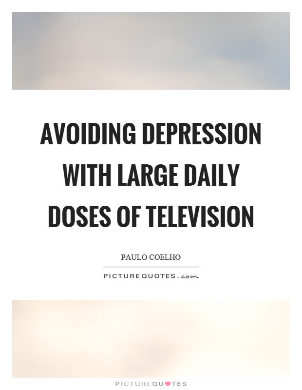 Avoiding depression with large daily doses of television Picture Quote #1