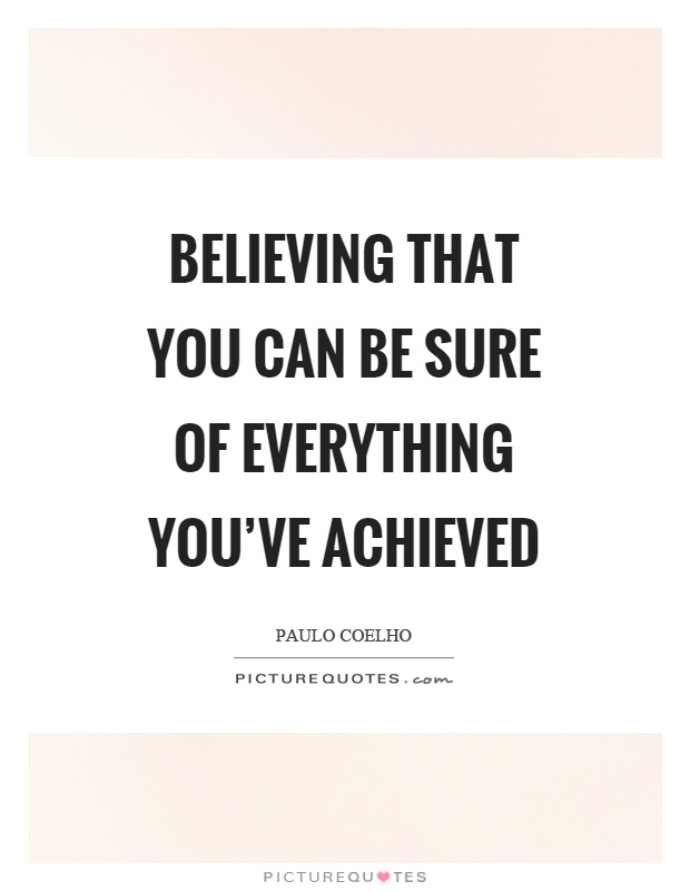 Believing that you can be sure of everything you've achieved Picture Quote #1