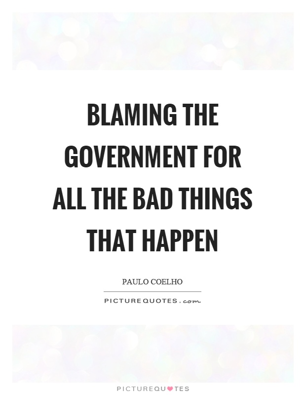 Blaming the government for all the bad things that happen Picture Quote #1