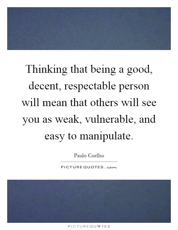 Thinking that being a good, decent, respectable person will mean that others will see you as weak, vulnerable, and easy to manipulate Picture Quote #1