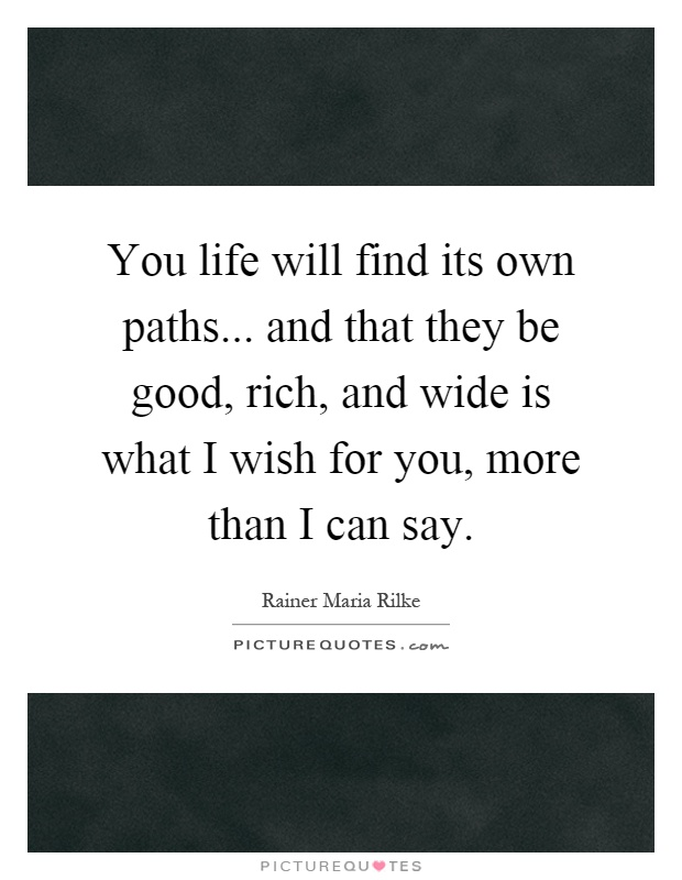 You life will find its own paths... and that they be good, rich, and wide is what I wish for you, more than I can say Picture Quote #1