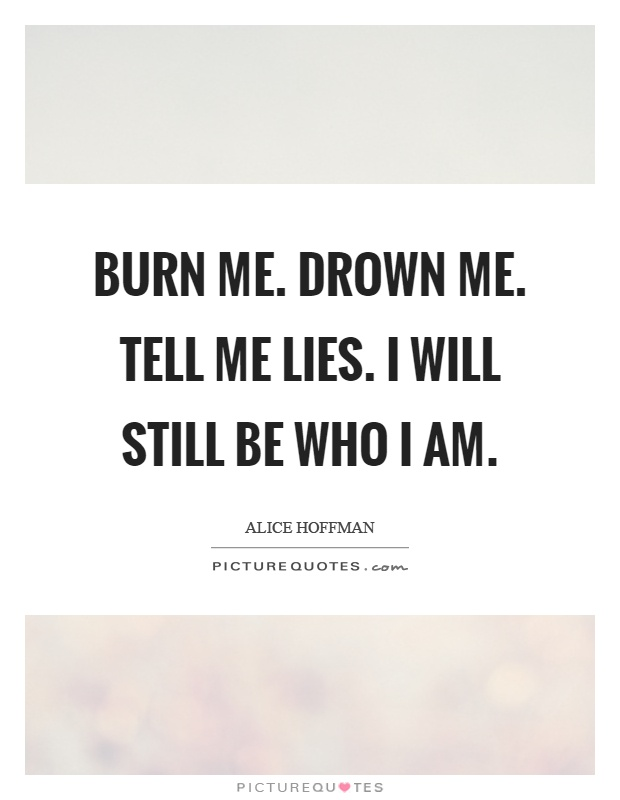 Burn me. Drown me. Tell me lies. I will still be who I am Picture Quote #1