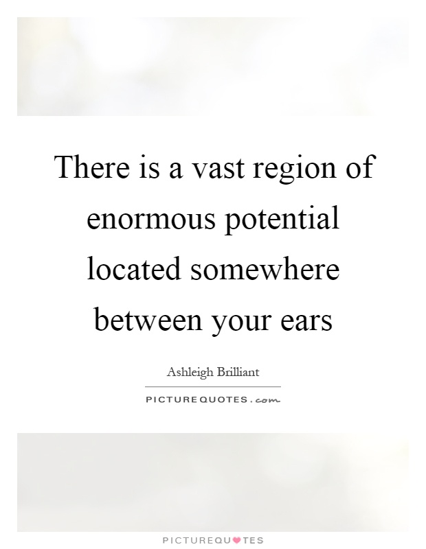 There is a vast region of enormous potential located somewhere between your ears Picture Quote #1