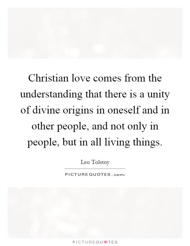 Christian love comes from the understanding that there is a unity of divine origins in oneself and in other people, and not only in people, but in all living things Picture Quote #1
