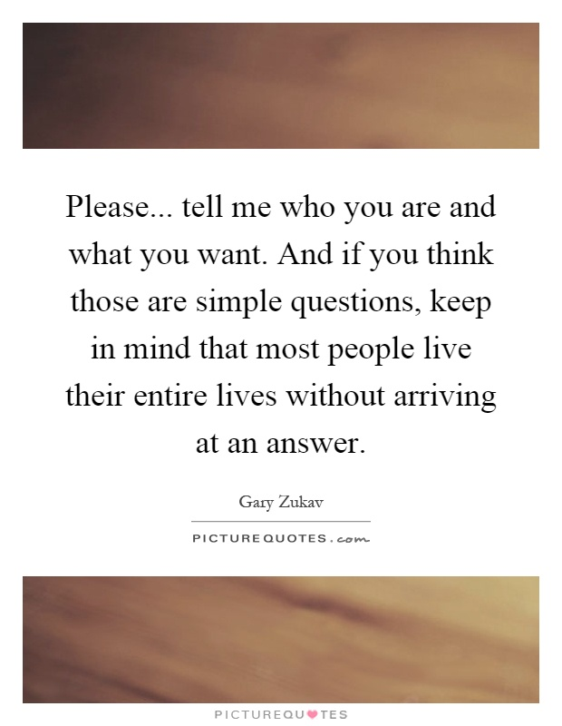 Please... tell me who you are and what you want. And if you think those are simple questions, keep in mind that most people live their entire lives without arriving at an answer Picture Quote #1