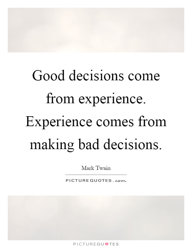 Good decisions come from experience. Experience comes from making bad decisions Picture Quote #1