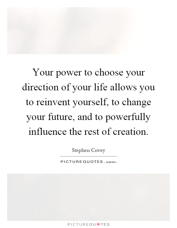 Your power to choose your direction of your life allows you to reinvent yourself, to change your future, and to powerfully influence the rest of creation Picture Quote #1