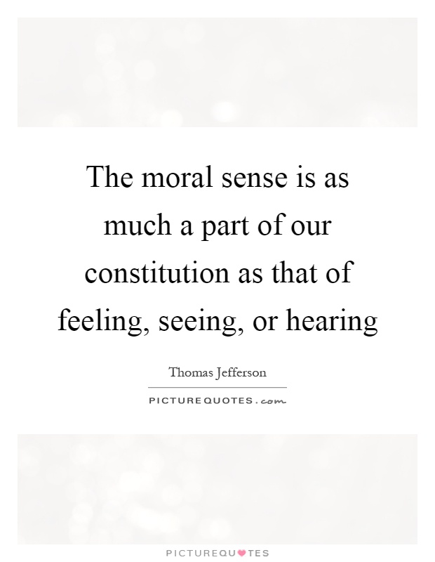 The moral sense is as much a part of our constitution as that of feeling, seeing, or hearing Picture Quote #1