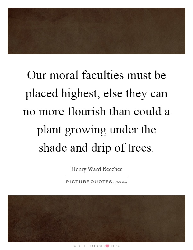 Our moral faculties must be placed highest, else they can no more flourish than could a plant growing under the shade and drip of trees Picture Quote #1