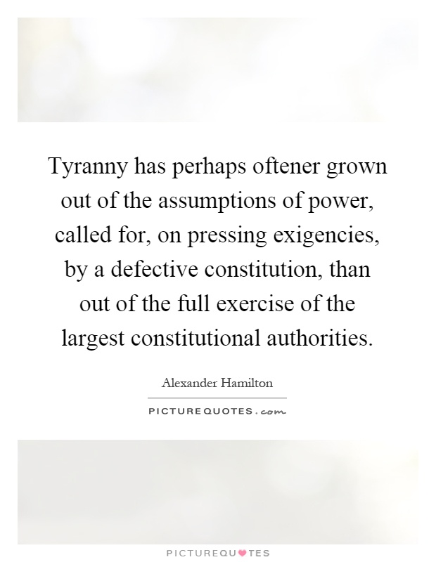 Tyranny has perhaps oftener grown out of the assumptions of power, called for, on pressing exigencies, by a defective constitution, than out of the full exercise of the largest constitutional authorities Picture Quote #1