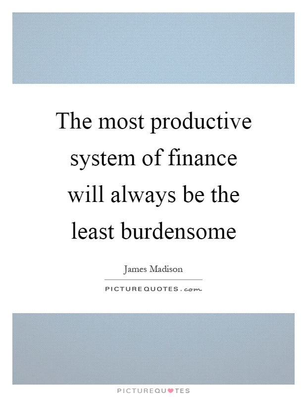 The most productive system of finance will always be the least burdensome Picture Quote #1