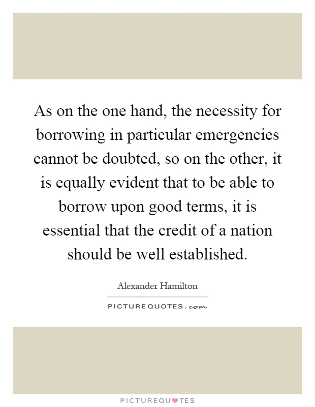 As on the one hand, the necessity for borrowing in particular emergencies cannot be doubted, so on the other, it is equally evident that to be able to borrow upon good terms, it is essential that the credit of a nation should be well established Picture Quote #1