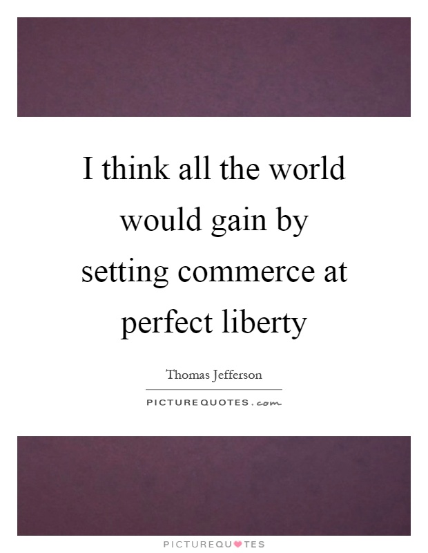 I think all the world would gain by setting commerce at perfect liberty Picture Quote #1