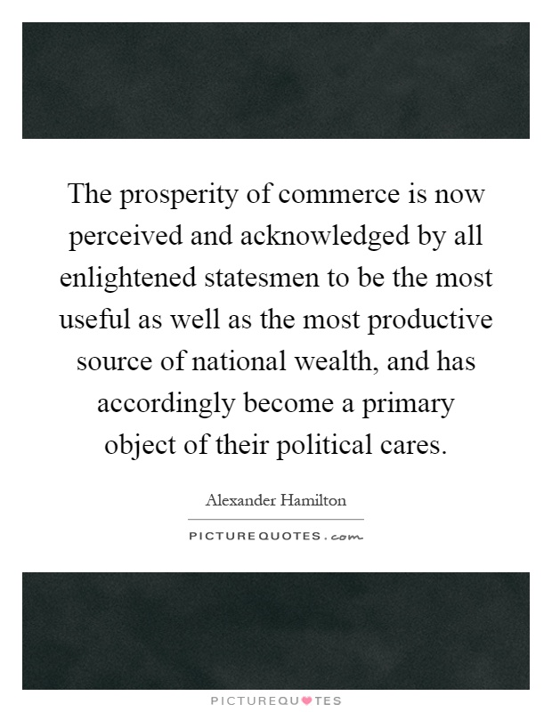 The prosperity of commerce is now perceived and acknowledged by all enlightened statesmen to be the most useful as well as the most productive source of national wealth, and has accordingly become a primary object of their political cares Picture Quote #1